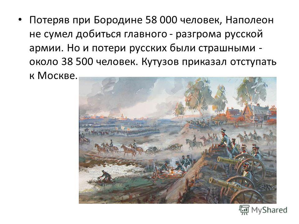 Потеряв при Бородине 58 000 человек, Наполеон не сумел добиться главного - разгрома русской армии. Но и потери русских были страшными - около 38 500 человек. Кутузов приказал отступать к Москве.