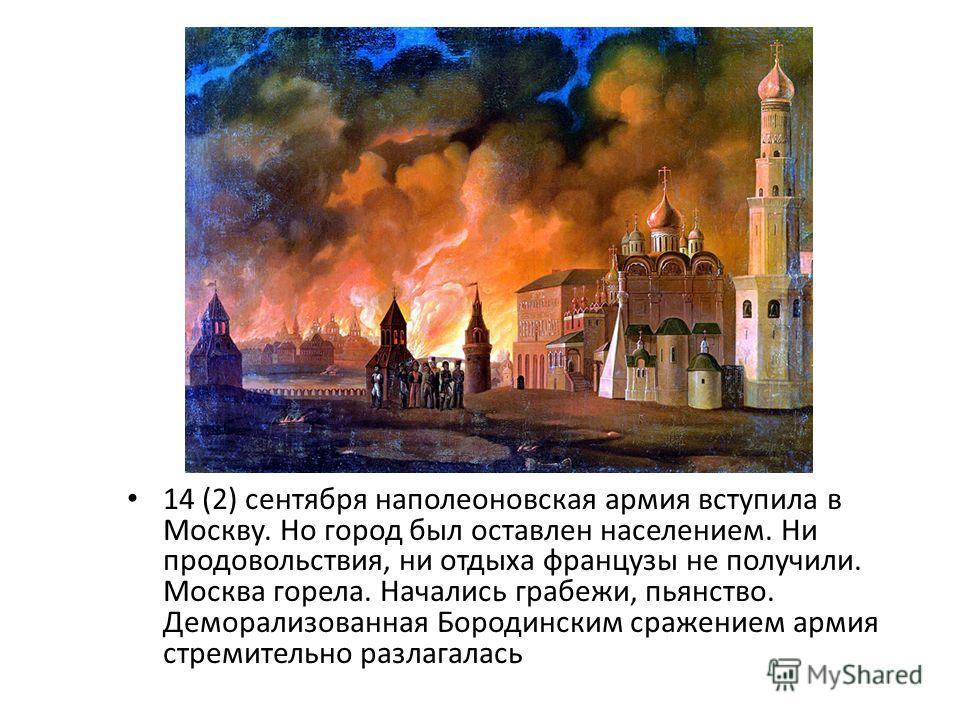 14 (2) сентября наполеоновская армия вступила в Москву. Но город был оставлен населением. Ни продовольствия, ни отдыха французы не получили. Москва горела. Начались грабежи, пьянство. Деморализованная Бородинским сражением армия стремительно разлагал