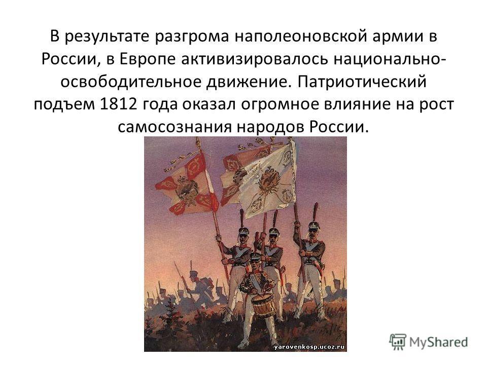 В результате разгрома наполеоновской армии в России, в Европе активизировалось национально- освободительное движение. Патриотический подъем 1812 года оказал огромное влияние на рост самосознания народов России.