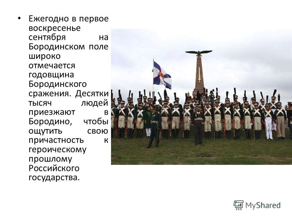 Ежегодно в первое воскресенье сентября на Бородинском поле широко отмечается годовщина Бородинского сражения. Десятки тысяч людей приезжают в Бородино, чтобы ощутить свою причастность к героическому прошлому Российского государства.