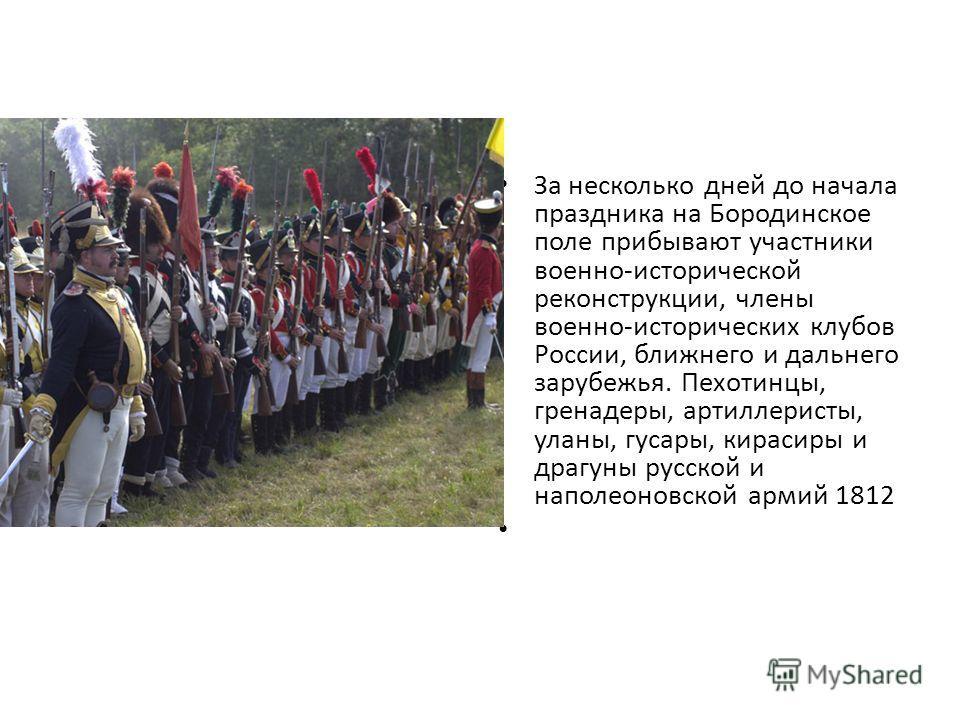 За несколько дней до начала праздника на Бородинское поле прибывают участники военно-исторической реконструкции, члены военно-исторических клубов России, ближнего и дальнего зарубежья. Пехотинцы, гренадеры, артиллеристы, уланы, гусары, кирасиры и дра