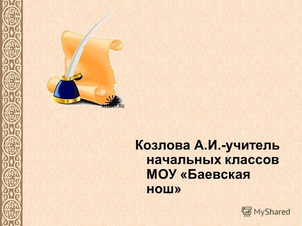 Козлова А.И.-учитель начальных классов МОУ «Баевская нош»