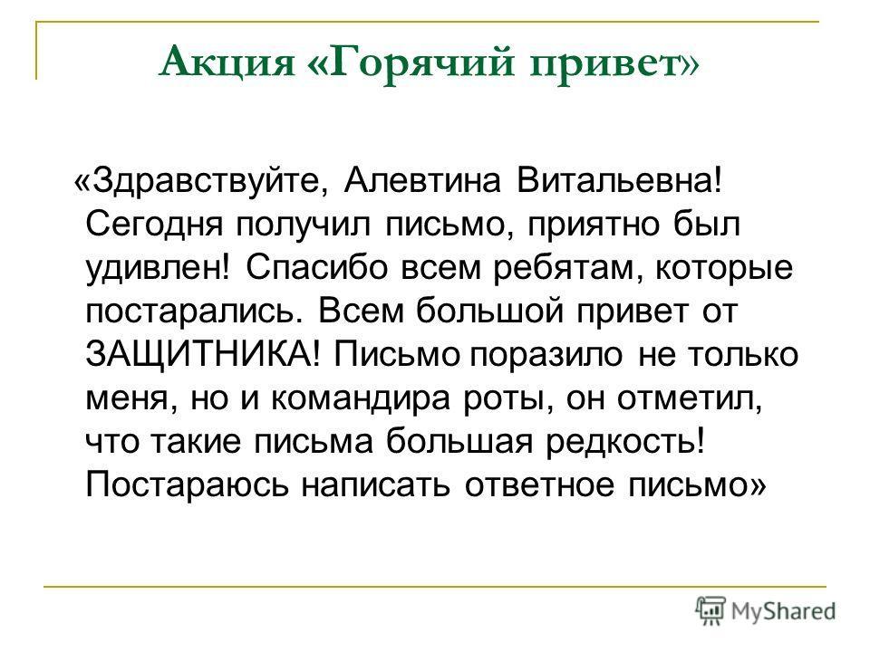 Акция «Горячий привет » «Здравствуйте, Алевтина Витальевна! Сегодня получил письмо, приятно был удивлен! Спасибо всем ребятам, которые постарались. Всем большой привет от ЗАЩИТНИКА! Письмо поразило не только меня, но и командира роты, он отметил, что