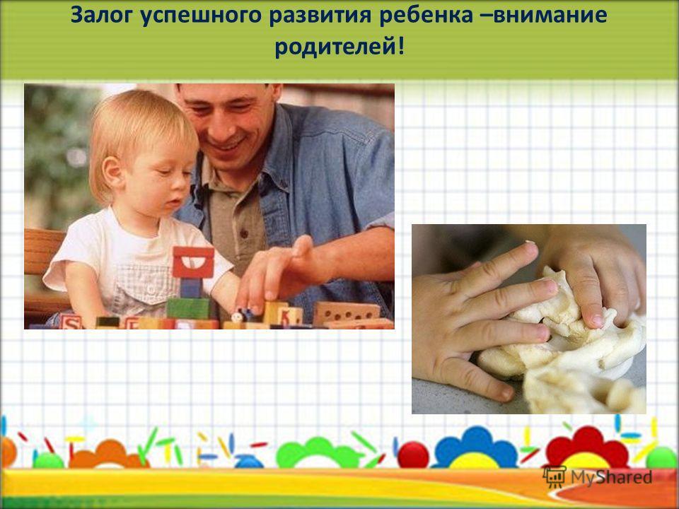 Залог успешного развития ребенка –внимание родителей!