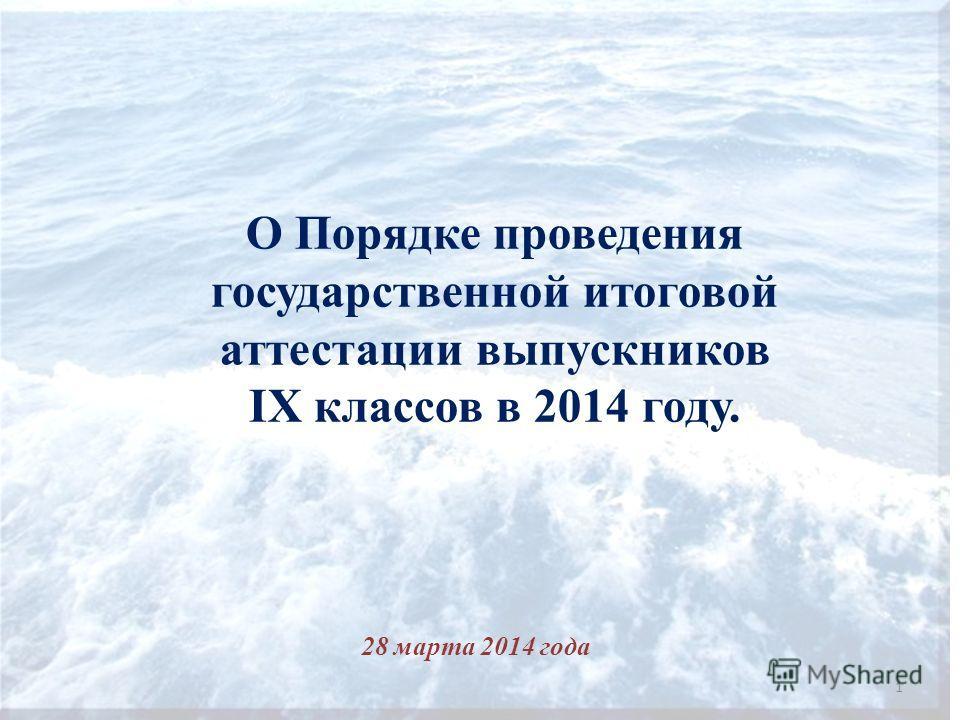 О Порядке проведения государственной итоговой аттестации выпускников IX классов в 2014 году. 28 марта 2014 года 1
