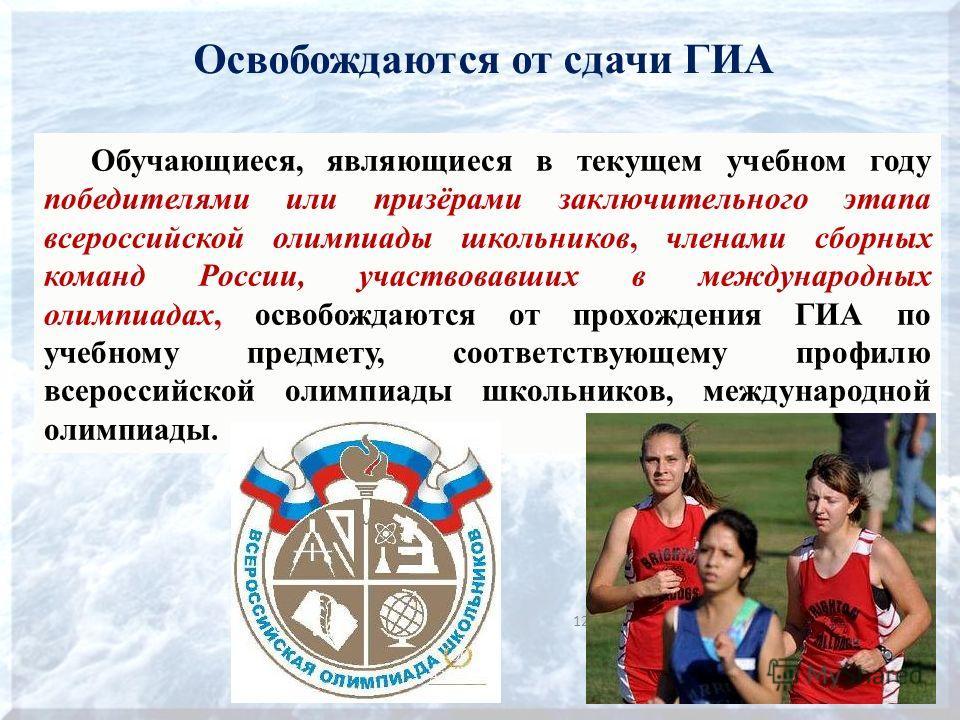 Освобождаются от сдачи ГИА 12 Обучающиеся, являющиеся в текущем учебном году победителями или призёрами заключительного этапа всероссийской олимпиады школьников, членами сборных команд России, участвовавших в международных олимпиадах, освобождаются о