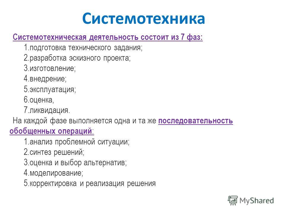 Системотехника Системотехническая деятельность состоит из 7 фаз: 1.подготовка технического задания; 2.разработка эскизного проекта; 3.изготовление; 4.внедрение; 5.эксплуатация; 6.оценка, 7.ликвидация. На каждой фазе выполняется одна и та же последова