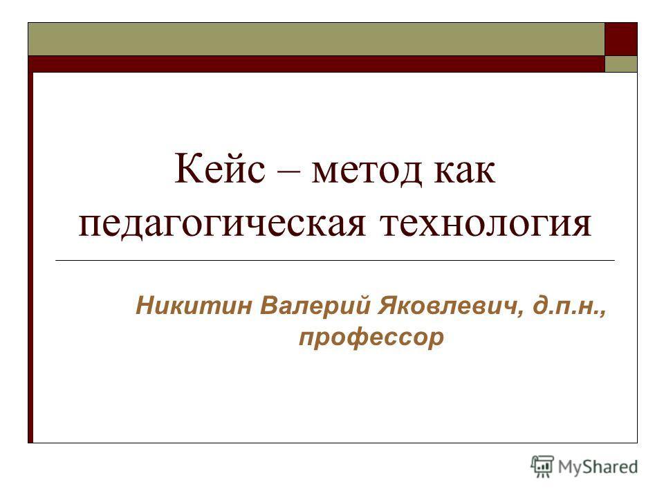 Кейс – метод как педагогическая технология Никитин Валерий Яковлевич, д.п.н., профессор