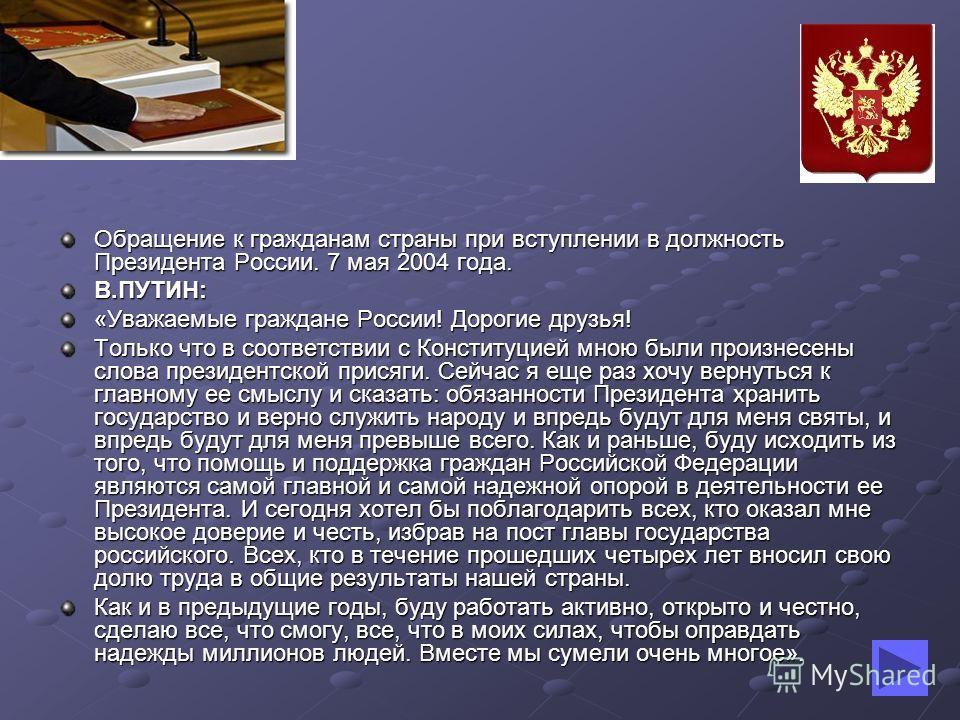 Обращение к гражданам страны при вступлении в должность Президента России. 7 мая 2004 года. В.ПУТИН: «Уважаемые граждане России! Дорогие друзья! Только что в соответствии с Конституцией мною были произнесены слова президентской присяги. Сейчас я еще