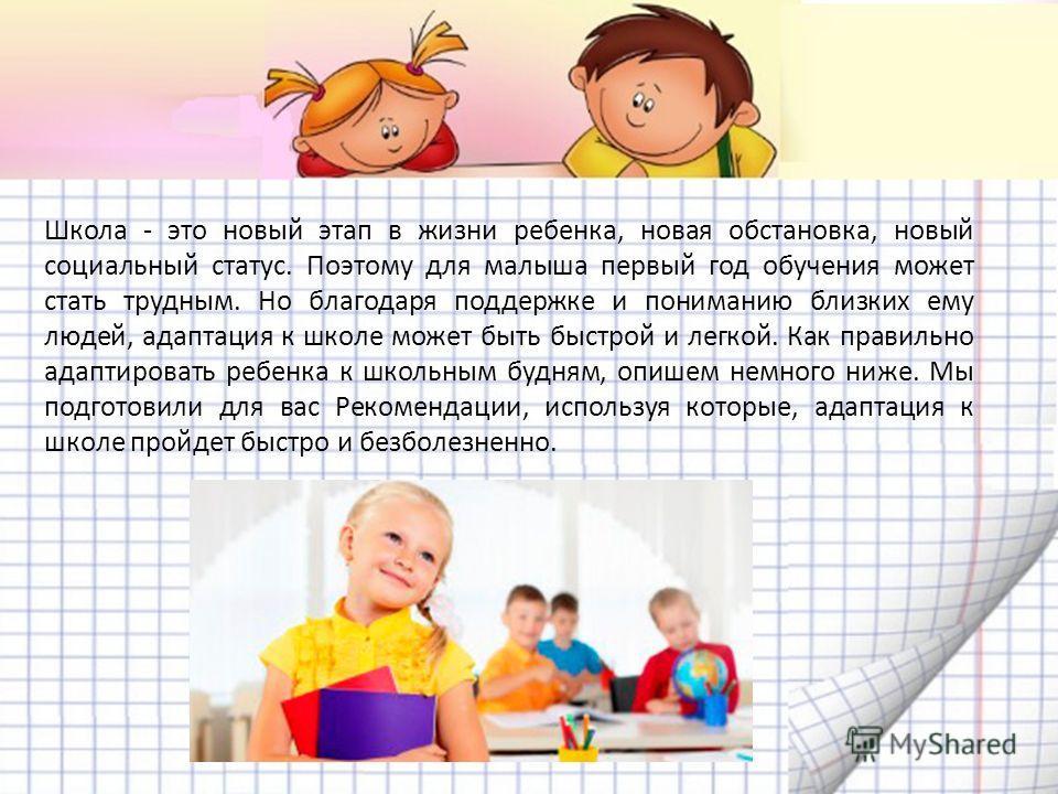 Школа - это новый этап в жизни ребенка, новая обстановка, новый социальный статус. Поэтому для малыша первый год обучения может стать трудным. Но благодаря поддержке и пониманию близких ему людей, адаптация к школе может быть быстрой и легкой. Как пр