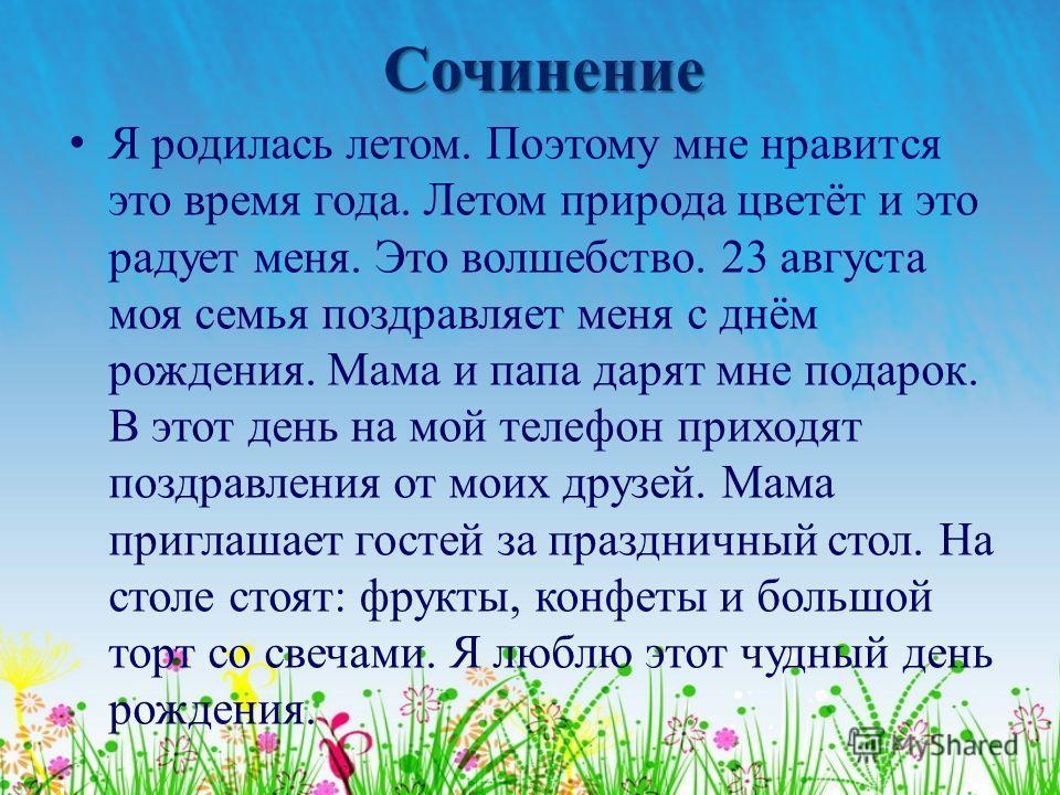 Сочинение Я родилась летом. Поэтому мне нравится это время года. Летом природа цветёт и это радует меня. Это волшебство. 23 августа моя семья поздравляет меня с днём рождения. Мама и папа дарят мне подарок. В этот день на мой телефон приходят поздрав