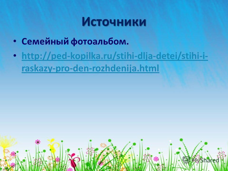 Источники Семейный фотоальбом. http://ped-kopilka.ru/stihi-dlja-detei/stihi-i- raskazy-pro-den-rozhdenija.html http://ped-kopilka.ru/stihi-dlja-detei/stihi-i- raskazy-pro-den-rozhdenija.html