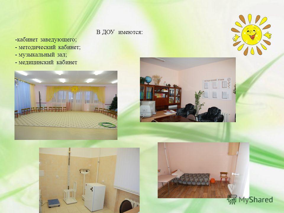 В ДОУ имеются: -кабинет заведующего; - методический кабинет; - музыкальный зал; - медицинский кабинет