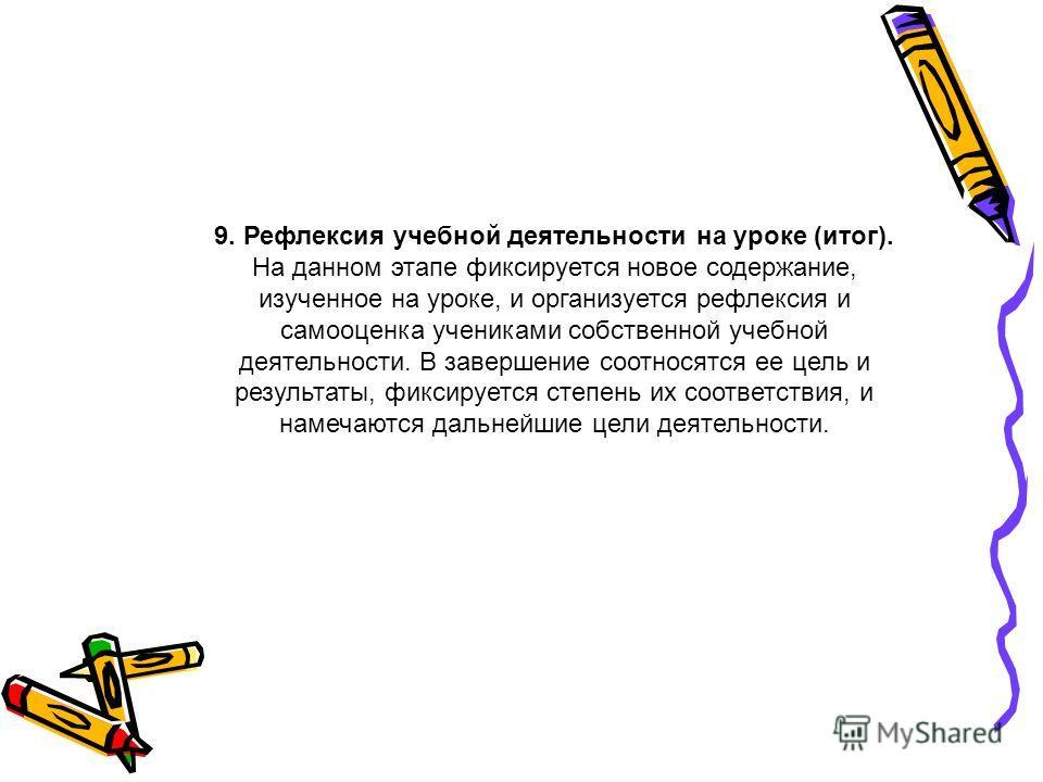 9. Рефлексия учебной деятельности на уроке (итог). На данном этапе фиксируется новое содержание, изученное на уроке, и организуется рефлексия и самооценка учениками собственной учебной деятельности. В завершение соотносятся ее цель и результаты, фикс