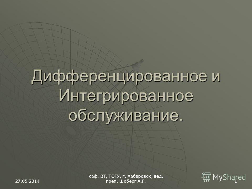 27.05.2014 каф. ВТ, ТОГУ, г. Хабаровск, вед. преп. Шоберг А.Г. 1 Дифференцированное и Интегрированное обслуживание.