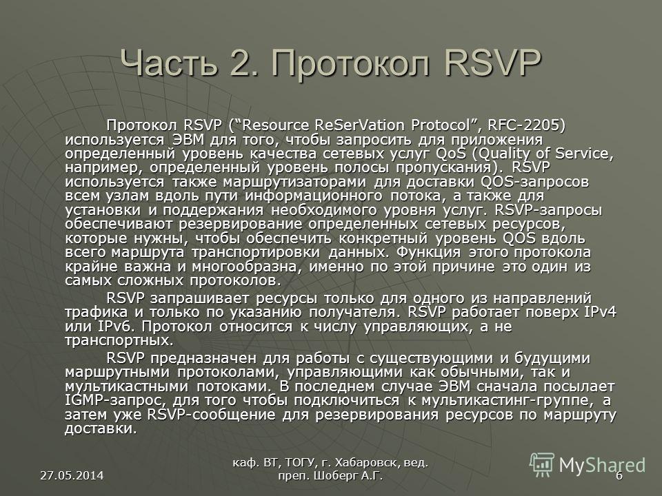27.05.2014 каф. ВТ, ТОГУ, г. Хабаровск, вед. преп. Шоберг А.Г. 6 Часть 2. Протокол RSVP Протокол RSVP (Resource ReSerVation Protocol, RFC-2205) используется ЭВМ для того, чтобы запросить для приложения определенный уровень качества сетевых услуг QoS