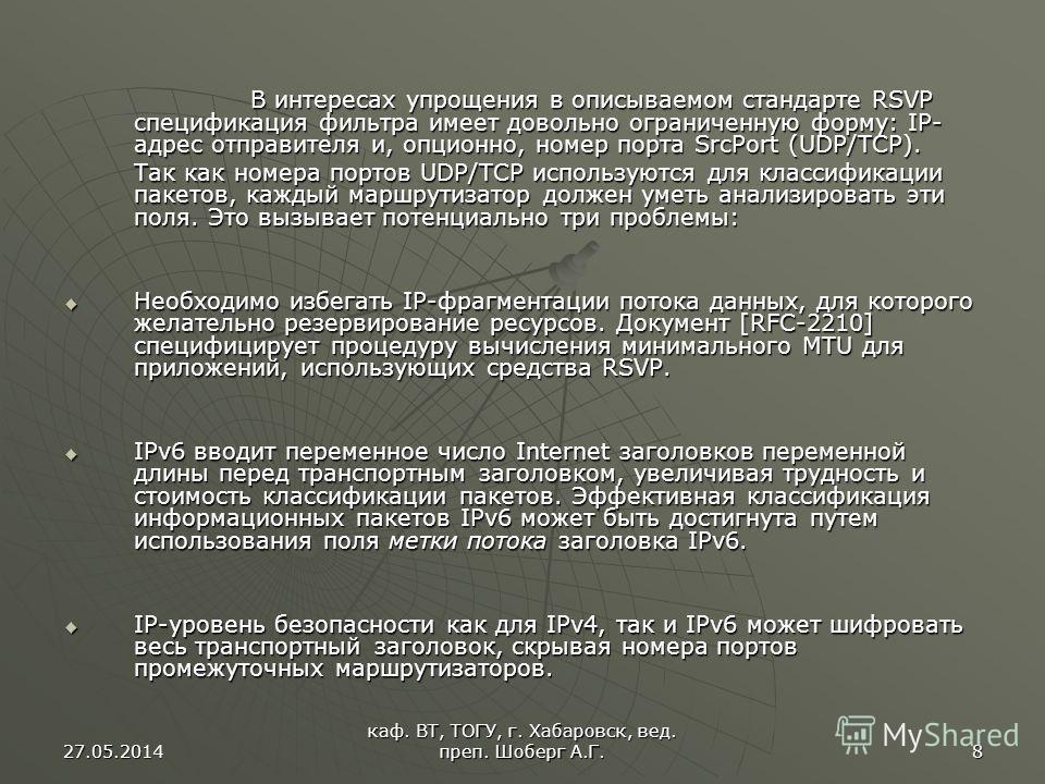 27.05.2014 каф. ВТ, ТОГУ, г. Хабаровск, вед. преп. Шоберг А.Г. 8 В интересах упрощения в описываемом стандарте RSVP спецификация фильтра имеет довольно ограниченную форму: IP- адрес отправителя и, опционно, номер порта SrcPort (UDP/TCP). В интересах