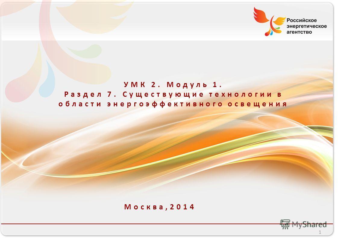 Российское энергетическое агентство УМК 2. Модуль 1. Раздел 7. Существующие технологии в области энергоэффективного освещения Москва,2014 1