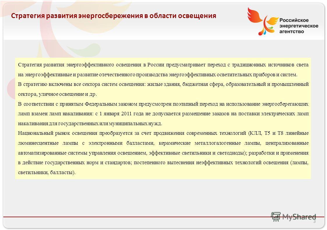 Российское энергетическое агентство 3 Стратегия развития энергосбережения в области освещения Стратегия развития энергоэффективного освещения в России предусматривает переход с традиционных источников света на энергоэффективные и развитие отечественн