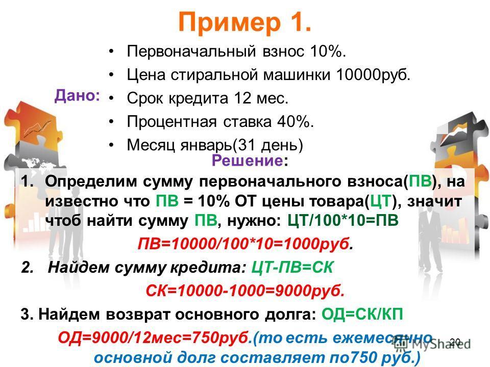 Пример 1. Дано: Первоначальный взнос 10%. Цена стиральной машинки 10000руб. Срок кредита 12 мес. Процентная ставка 40%. Месяц январь(31 день) Решение: 1.Определим сумму первоначального взноса(ПВ), на известно что ПВ = 10% ОТ цены товара(ЦТ), значит ч