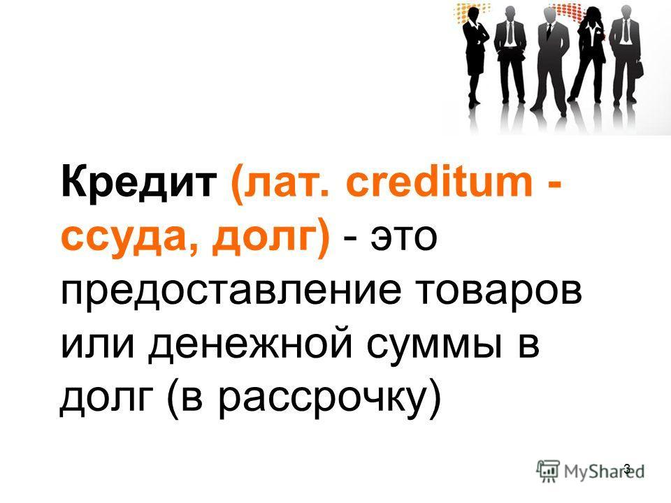 Кредит (лат. creditum - ссуда, долг) - это предоставление товаров или денежной суммы в долг (в рассрочку) 3