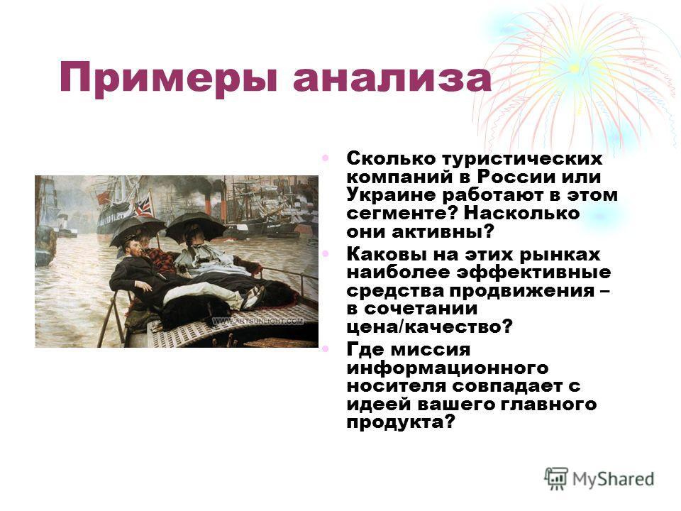 Примеры анализа Сколько туристических компаний в России или Украине работают в этом сегменте? Насколько они активны? Каковы на этих рынках наиболее эффективные средства продвижения – в сочетании цена/качество? Где миссия информационного носителя совп