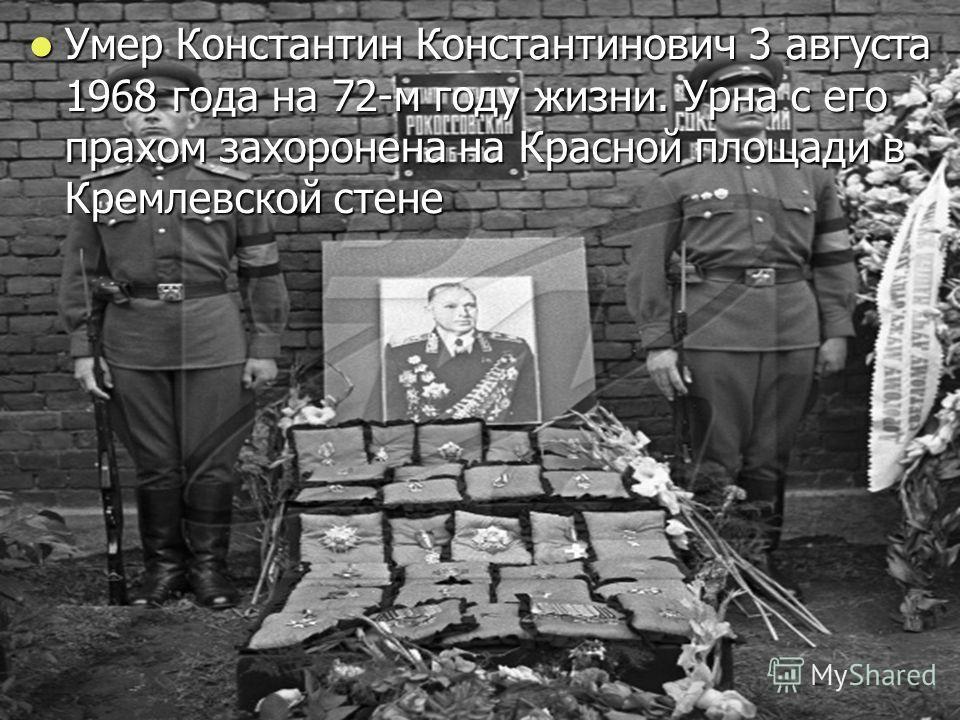 Умер Константин Константинович 3 августа 1968 года на 72-м году жизни. Урна с его прахом захоронена на Красной площади в Кремлевской стене Умер Константин Константинович 3 августа 1968 года на 72-м году жизни. Урна с его прахом захоронена на Красной