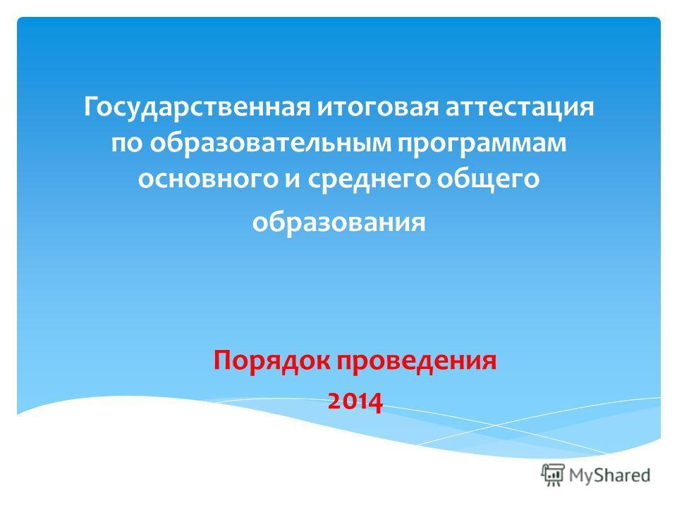 Государственная итоговая аттестация по образовательным программам основного и среднего общего образования Порядок проведения 2014