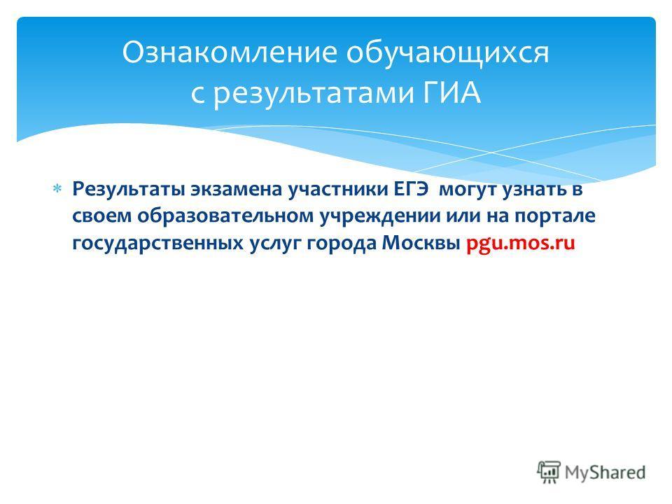 Результаты экзамена участники ЕГЭ могут узнать в своем образовательном учреждении или на портале государственных услуг города Москвы pgu.mos.ru Ознакомление обучающихся с результатами ГИА
