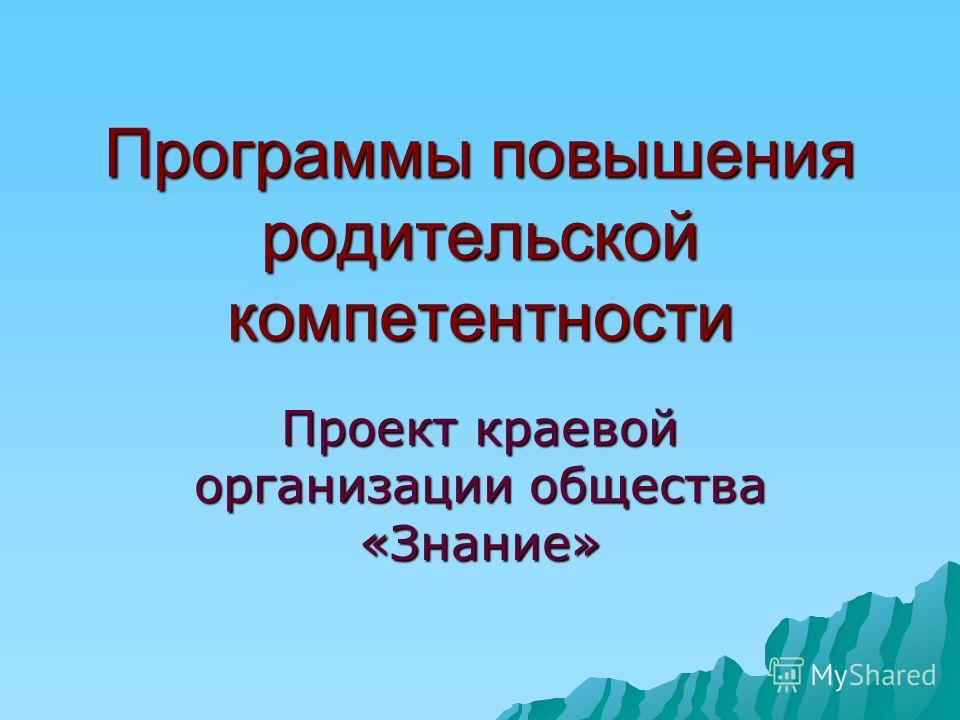 Программы повышения родительской компетентности Проект краевой организации общества «Знание»