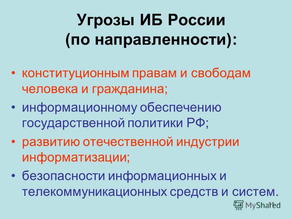 11 Угрозы ИБ России (по направленности): конституционным правам и свободам человека и гражданина; информационному обеспечению государственной политики РФ; развитию отечественной индустрии информатизации; безопасности информационных и телекоммуникацио