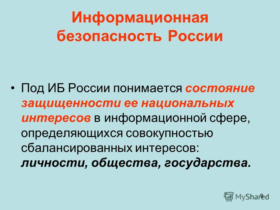 9 Информационная безопасность России Под ИБ России понимается состояние защищенности ее национальных интересов в информационной сфере, определяющихся совокупностью сбалансированных интересов: личности, общества, государства.