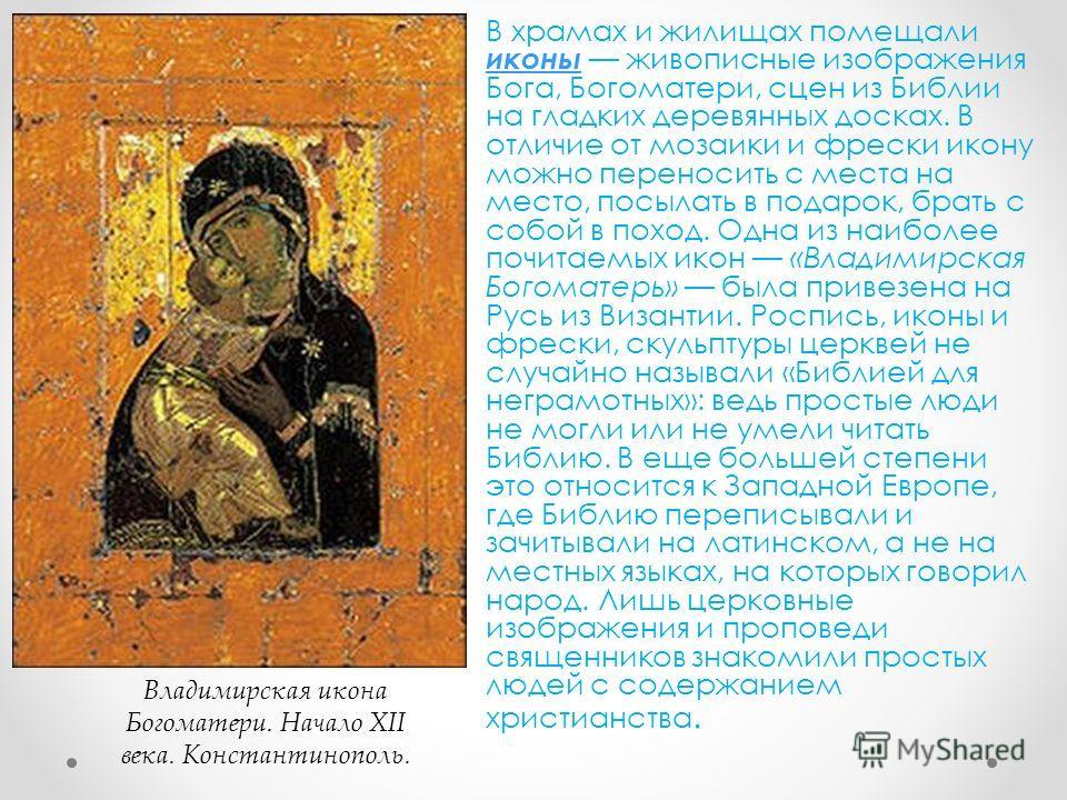 В храмах и жилищах помещали иконы живописные изображения Бога, Богоматери, сцен из Библии на гладких деревянных досках. В отличие от мозаики и фрески икону можно переносить с места на место, посылать в подарок, брать с собой в поход. Одна из наиболее