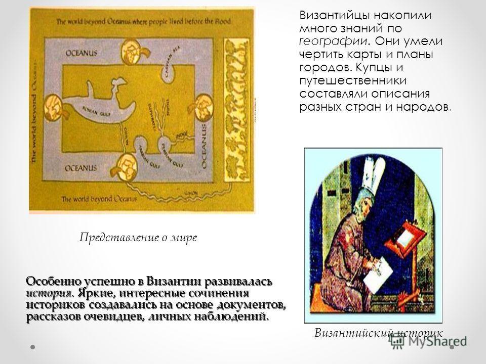 Византийцы накопили много знаний по географии. Они умели чертить карты и планы городов. Купцы и путешественники составляли описания разных стран и народов. Византийский историк Особенно успешно в Византии развивалась история. Яркие, интересные сочине