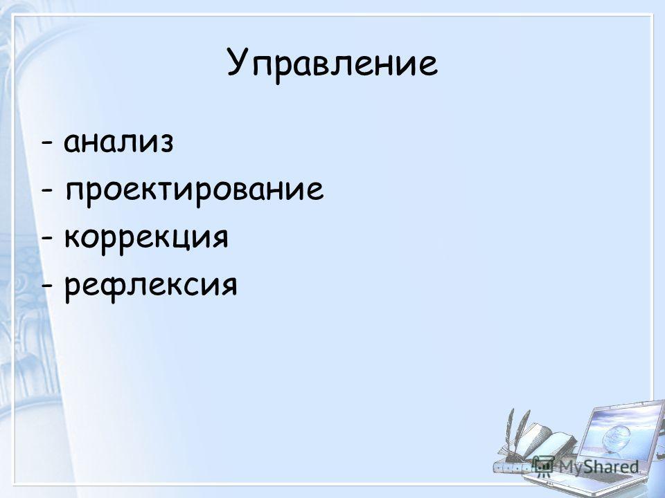 Управление - анализ - проектирование - коррекция - рефлексия