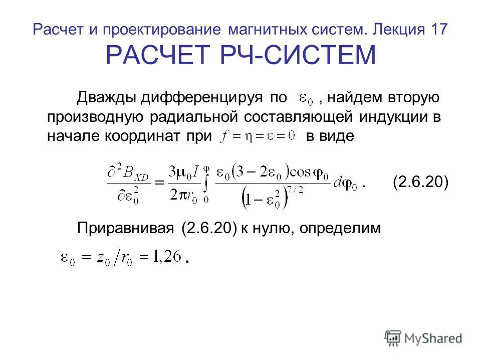 Расчет и проектирование магнитных систем. Лекция 17 РАСЧЕТ РЧ-СИСТЕМ Дважды дифференцируя по, найдем вторую производную радиальной составляющей индукции в начале координат при в виде. (2.6.20) Приравнивая (2.6.20) к нулю, определим.