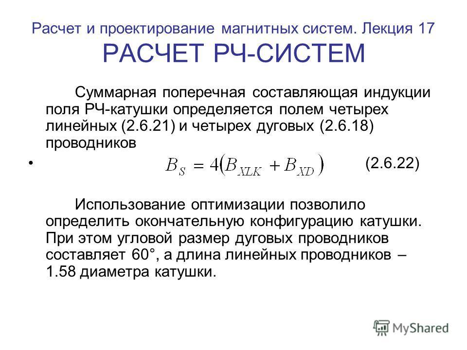 Расчет и проектирование магнитных систем. Лекция 17 РАСЧЕТ РЧ-СИСТЕМ Суммарная поперечная составляющая индукции поля РЧ-катушки определяется полем четырех линейных (2.6.21) и четырех дуговых (2.6.18) проводников (2.6.22) Использование оптимизации поз