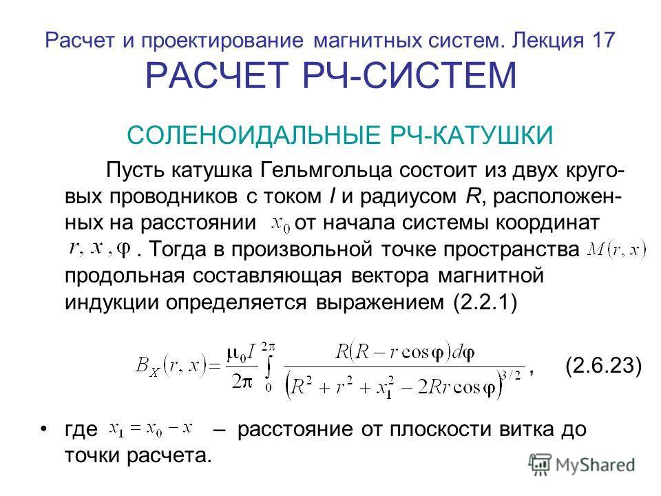 Расчет и проектирование магнитных систем. Лекция 17 РАСЧЕТ РЧ-СИСТЕМ СОЛЕНОИДАЛЬНЫЕ РЧ-КАТУШКИ Пусть катушка Гельмгольца состоит из двух круго- вых проводников с током I и радиусом R, расположен- ных на расстоянии от начала системы координат. Тогда в