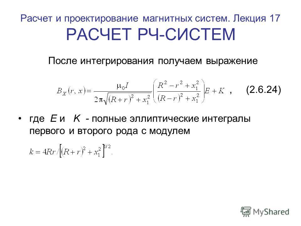 Расчет и проектирование магнитных систем. Лекция 17 РАСЧЕТ РЧ-СИСТЕМ После интегрирования получаем выражение, (2.6.24) где E и K - полные эллиптические интегралы первого и второго рода с модулем