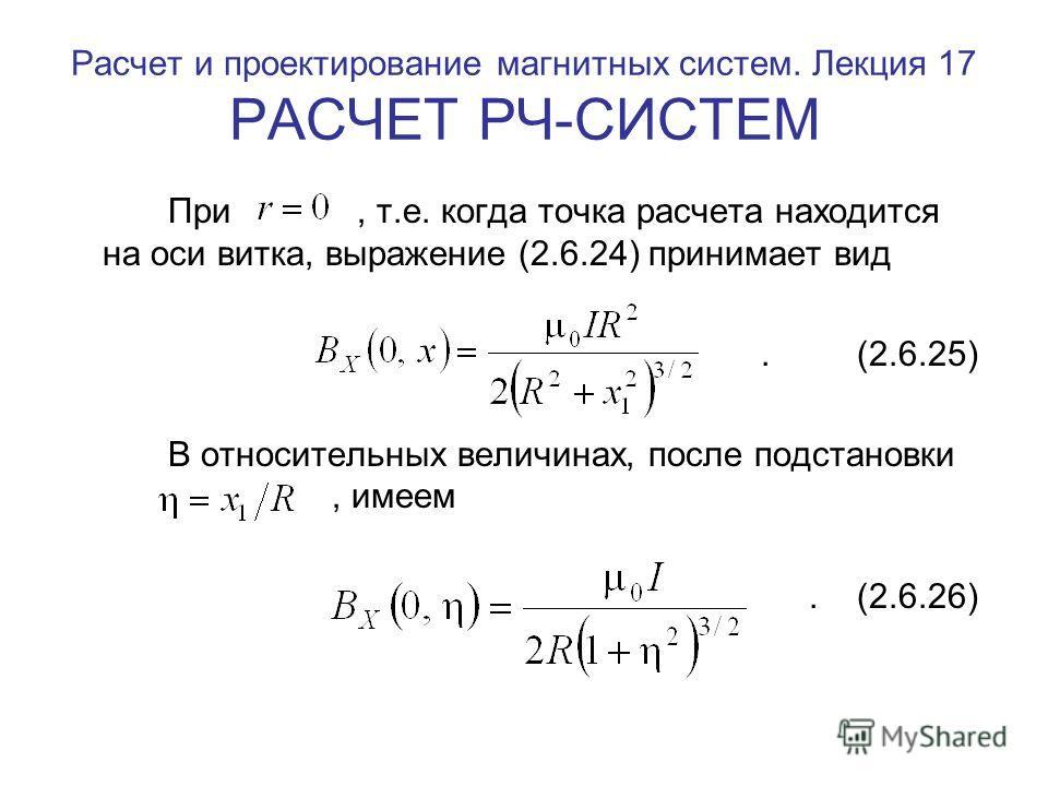Расчет и проектирование магнитных систем. Лекция 17 РАСЧЕТ РЧ-СИСТЕМ При, т.е. когда точка расчета находится на оси витка, выражение (2.6.24) принимает вид. (2.6.25) В относительных величинах, после подстановки, имеем. (2.6.26)