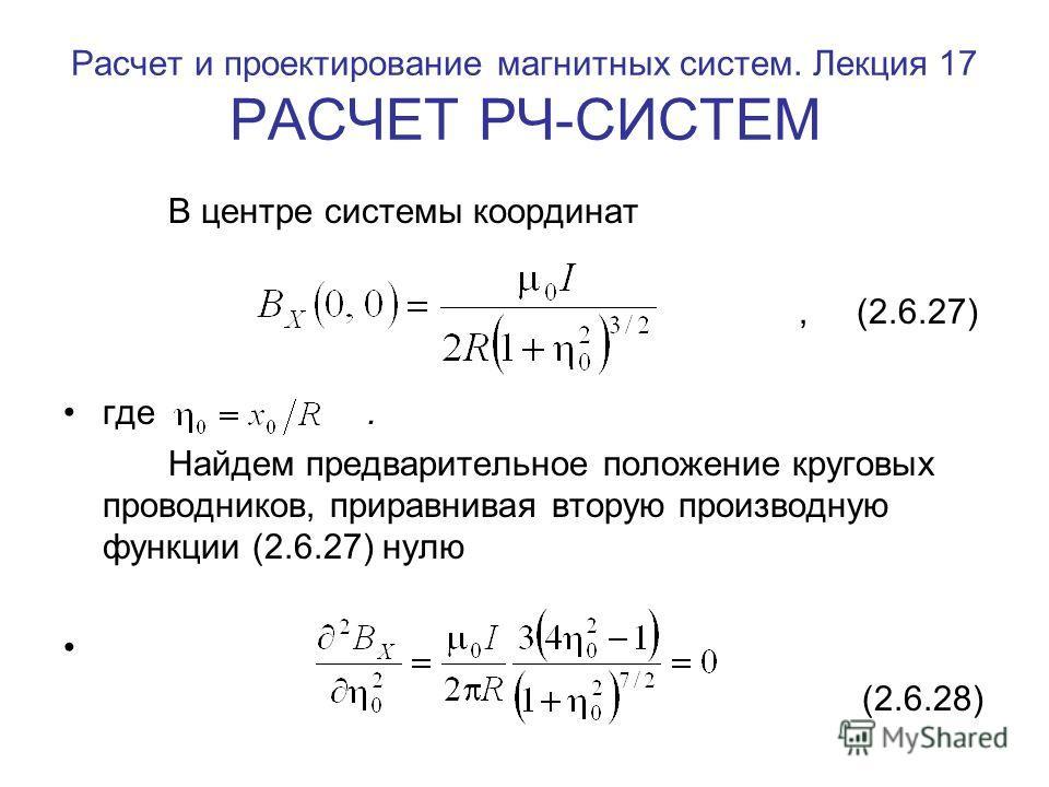 Расчет и проектирование магнитных систем. Лекция 17 РАСЧЕТ РЧ-СИСТЕМ В центре системы координат, (2.6.27) где. Найдем предварительное положение круговых проводников, приравнивая вторую производную функции (2.6.27) нулю (2.6.28)