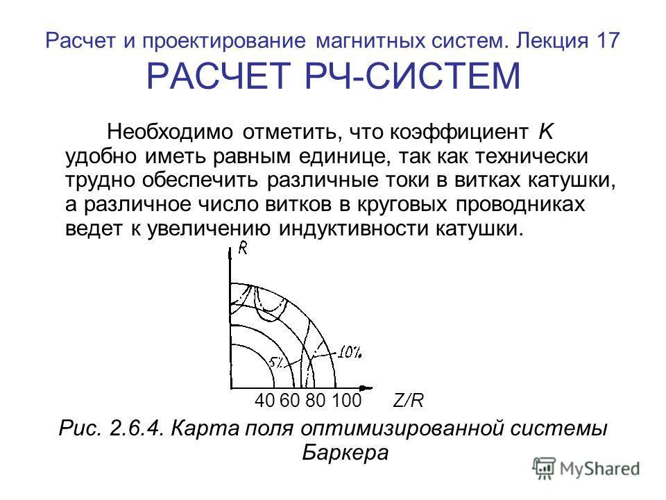 Расчет и проектирование магнитных систем. Лекция 17 РАСЧЕТ РЧ-СИСТЕМ Необходимо отметить, что коэффициент K удобно иметь равным единице, так как технически трудно обеспечить различные токи в витках катушки, а различное число витков в круговых проводн