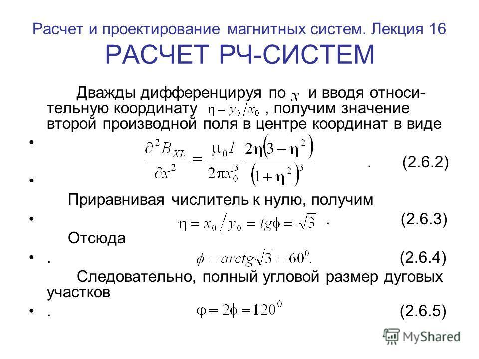 Расчет и проектирование магнитных систем. Лекция 16 РАСЧЕТ РЧ-СИСТЕМ Дважды дифференцируя по и вводя относи- тельную координату, получим значение второй производной поля в центре координат в виде. (2.6.2) Приравнивая числитель к нулю, получим. (2.6.3