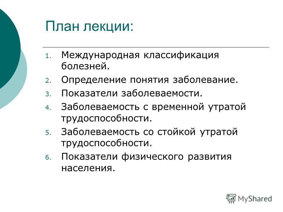 План лекции: 1. Международная классификация болезней. 2. Определение понятия заболевание. 3. Показатели заболеваемости. 4. Заболеваемость с временной утратой трудоспособности. 5. Заболеваемость со стойкой утратой трудоспособности. 6. Показатели физич