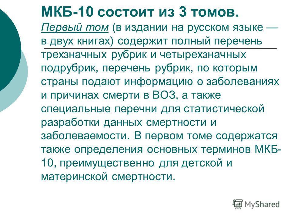 МКБ-10 состоит из 3 томов. Первый том (в издании на русском языке в двух книгах) содержит полный перечень трехзначных рубрик и четырехзначных подрубрик, перечень рубрик, по которым страны подают информацию о заболеваниях и причинах смерти в ВОЗ, а та