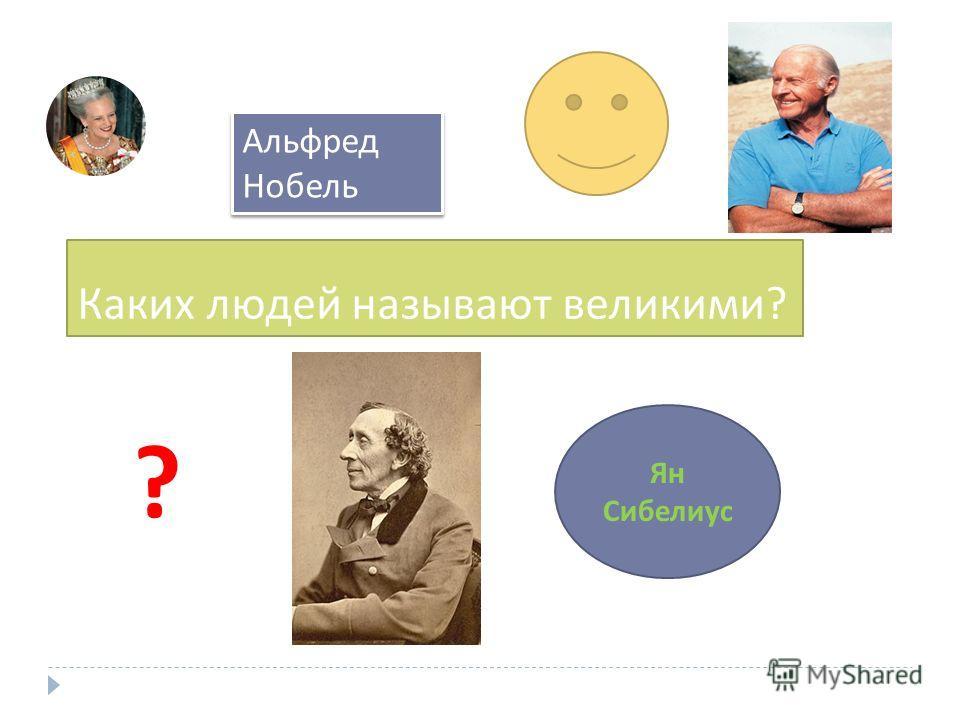 Каких людей называют великими ? Альфред Нобель Ян Сибелиус ?