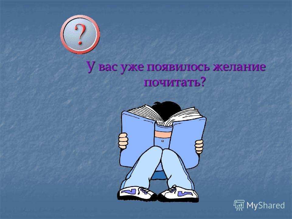У вас уже появилось желание почитать? У вас уже появилось желание почитать?