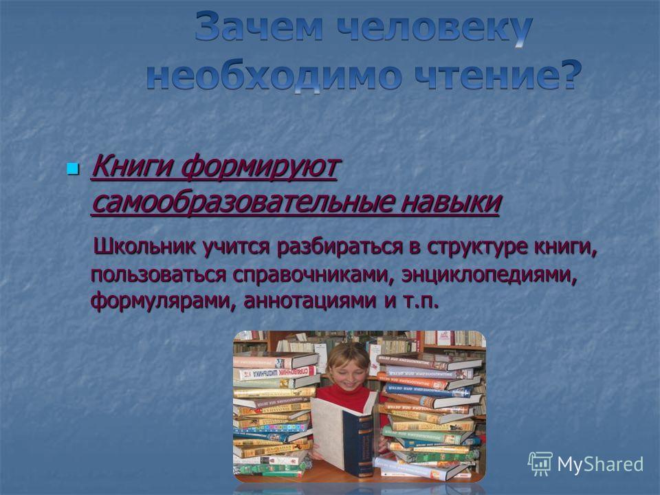 Книги формируют самообразовательные навыки Книги формируют самообразовательные навыки Школьник учится разбираться в структуре книги, пользоваться справочниками, энциклопедиями, формулярами, аннотациями и т.п. Школьник учится разбираться в структуре к