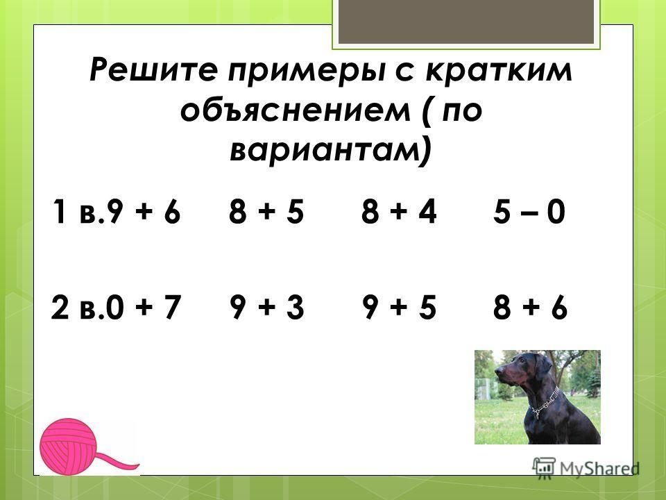 Решите примеры с кратким объяснением ( по вариантам) 1 в.9 + 6 8 + 5 8 + 4 5 – 0 2 в.0 + 7 9 + 3 9 + 5 8 + 6