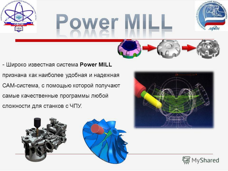 - Широко известная система Power MILL признана как наиболее удобная и надежная САМ-система, с помощью которой получают самые качественные программы любой сложности для станков с ЧПУ.